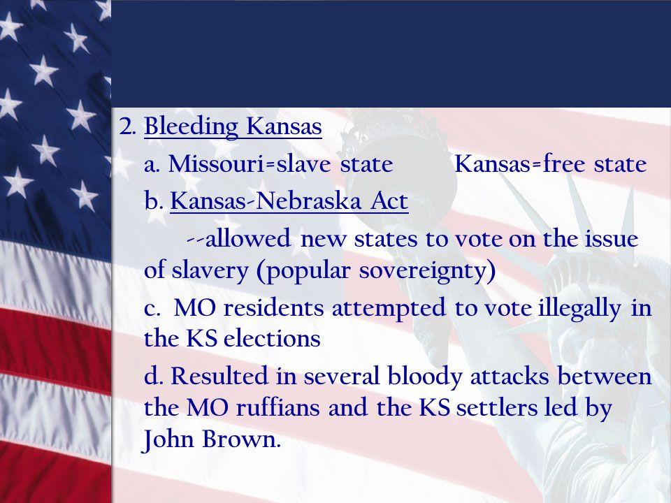 2. Bleeding Kansas a. Missouri=slave stateKansas=free state b. Kansas-Nebraska Act --allowed new states to vote on the issue of slavery (popular sover