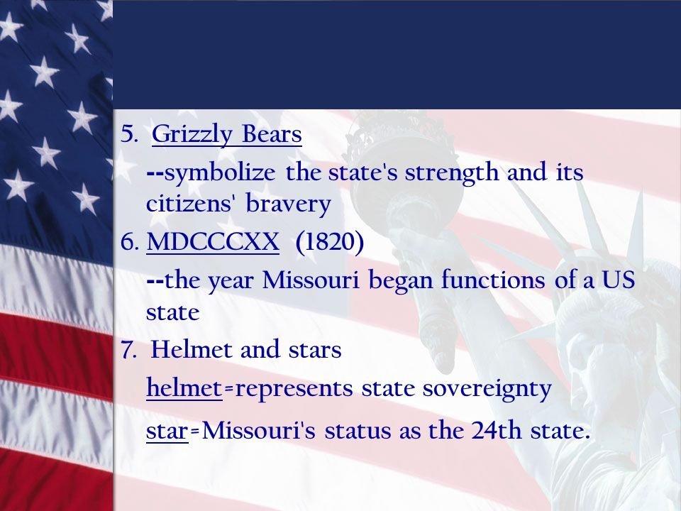 5. Grizzly Bears -- symbolize the state's strength and its citizens' bravery 6. MDCCCXX (1820) -- the year Missouri began functions of a US state 7. H