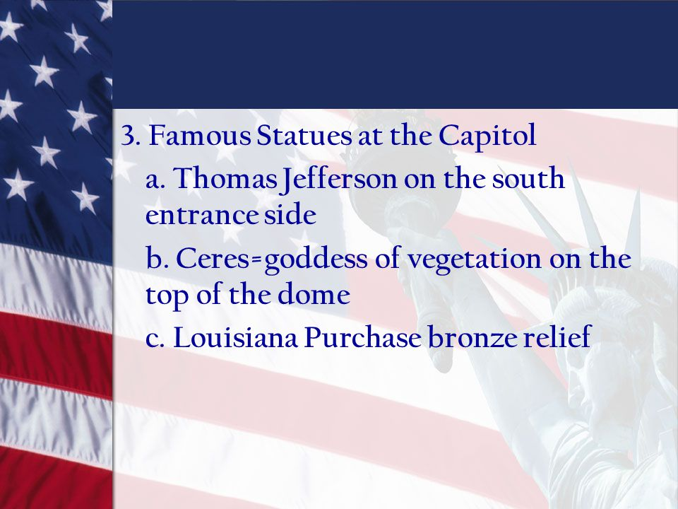 3. Famous Statues at the Capitol a. Thomas Jefferson on the south entrance side b. Ceres=goddess of vegetation on the top of the dome c. Louisiana Pur