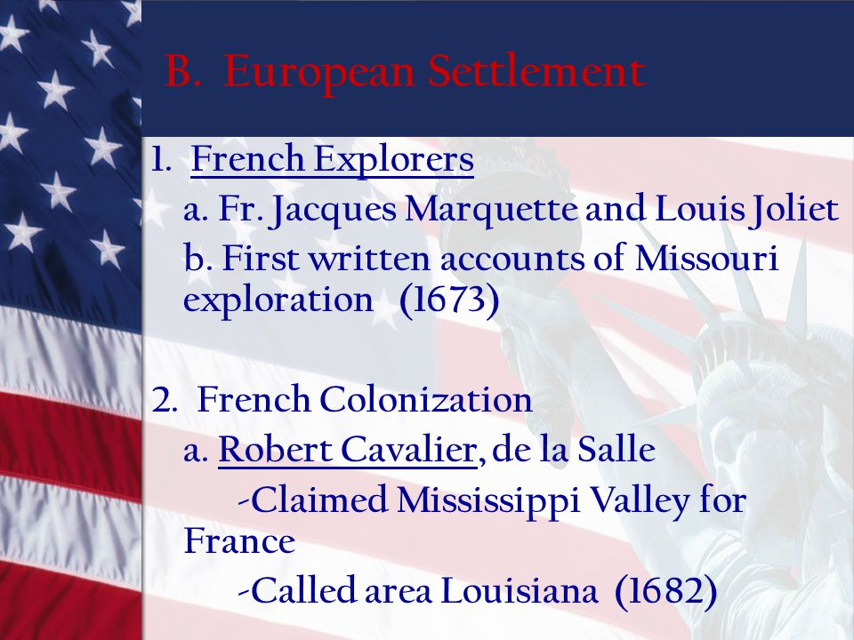 B. European Settlement 1. French Explorers a. Fr. Jacques Marquette and Louis Joliet b. First written accounts of Missouri exploration (1673) 2. Frenc