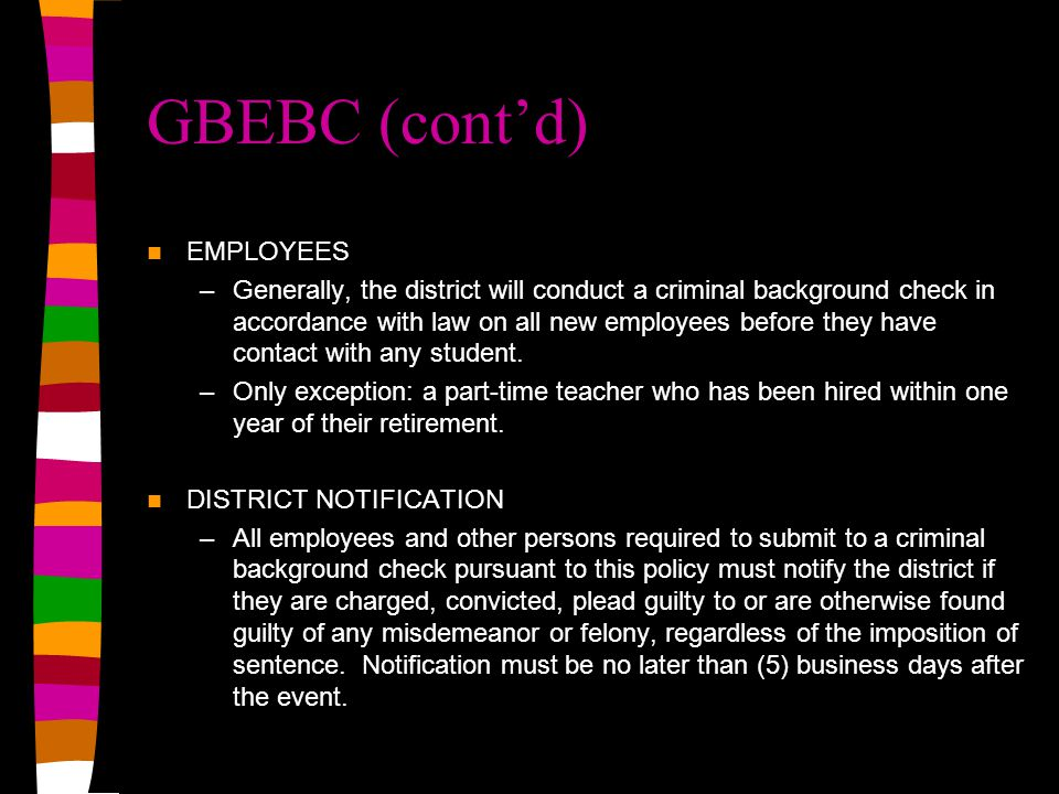 GBEBC (cont'd) EMPLOYEES –Generally, the district will conduct a criminal background check in accordance with law on all new employees before they have contact with any student.