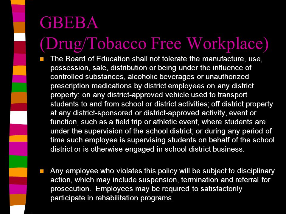 GBEBA (Drug/Tobacco Free Workplace) The Board of Education shall not tolerate the manufacture, use, possession, sale, distribution or being under the influence of controlled substances, alcoholic beverages or unauthorized prescription medications by district employees on any district property; on any district-approved vehicle used to transport students to and from school or district activities; off district property at any district-sponsored or district-approved activity, event or function, such as a field trip or athletic event, where students are under the supervision of the school district; or during any period of time such employee is supervising students on behalf of the school district or is otherwise engaged in school district business.