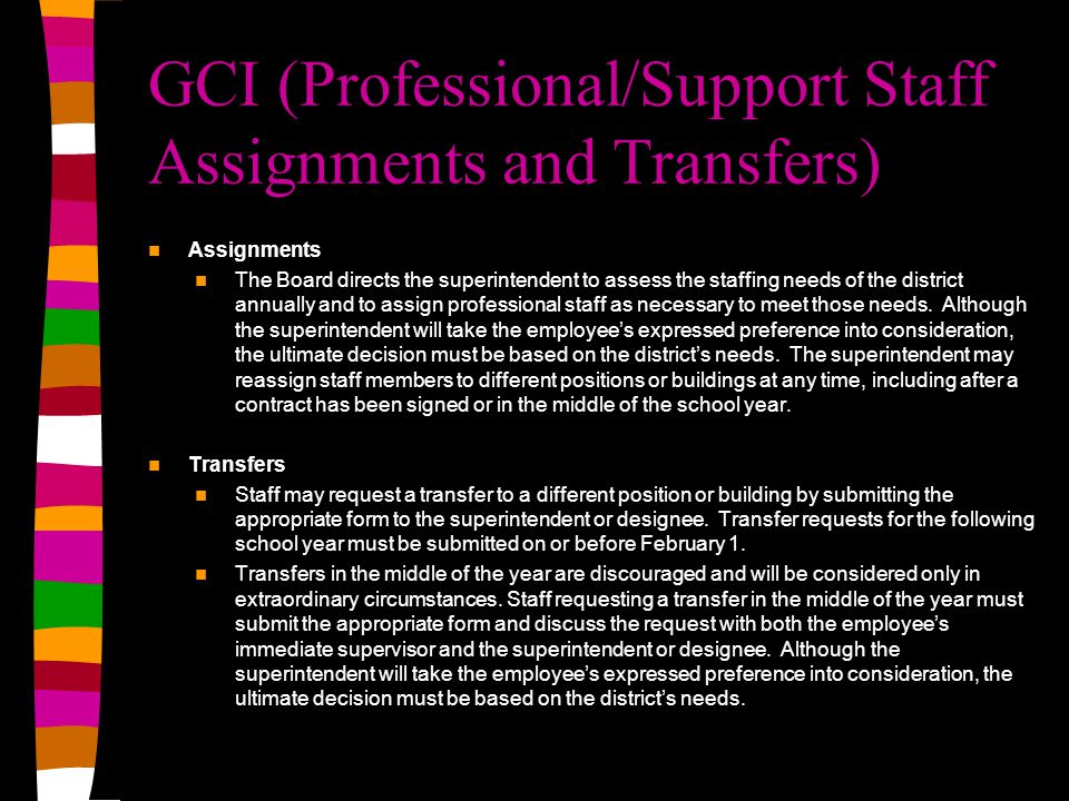 GCI (Professional/Support Staff Assignments and Transfers) Assignments The Board directs the superintendent to assess the staffing needs of the district annually and to assign professional staff as necessary to meet those needs.