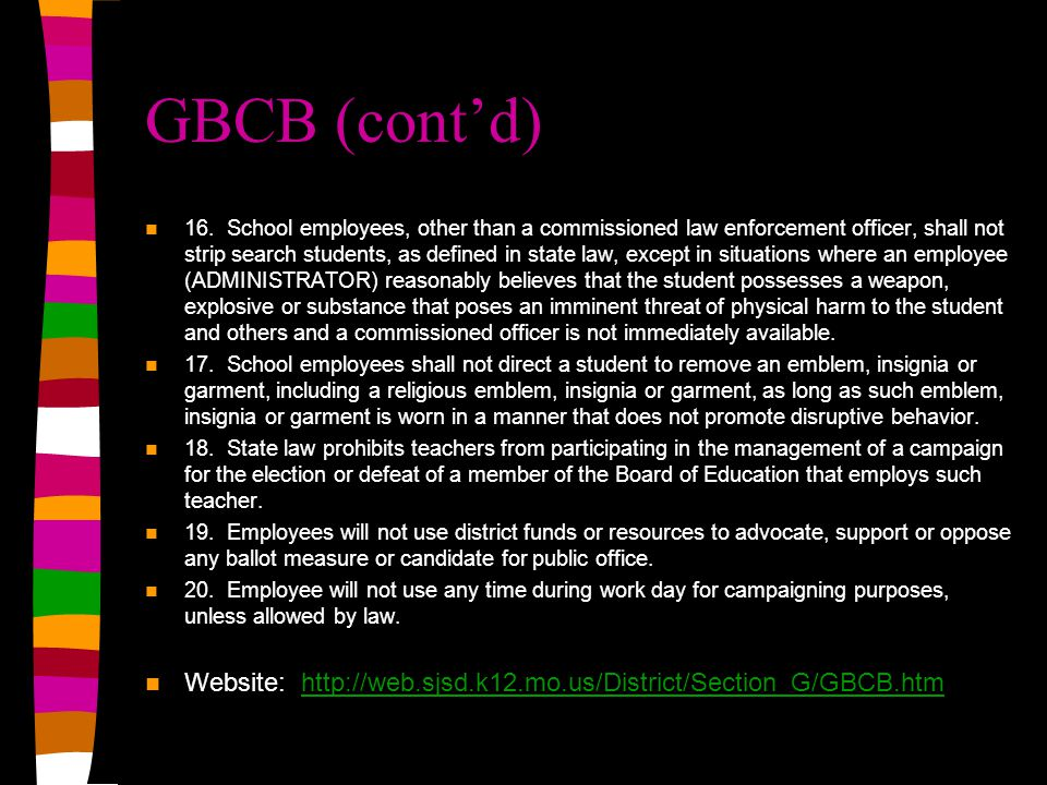 GBCB (cont'd) 16. School employees, other than a commissioned law enforcement officer, shall not strip search students, as defined in state law, excep
