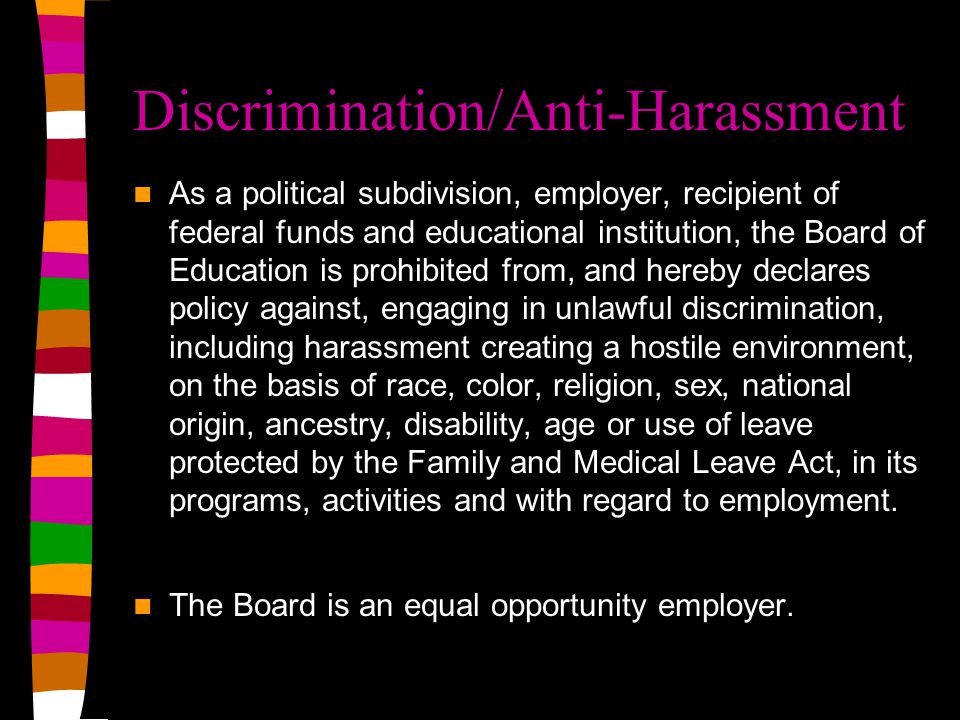 Discrimination/Anti-Harassment As a political subdivision, employer, recipient of federal funds and educational institution, the Board of Education is prohibited from, and hereby declares policy against, engaging in unlawful discrimination, including harassment creating a hostile environment, on the basis of race, color, religion, sex, national origin, ancestry, disability, age or use of leave protected by the Family and Medical Leave Act, in its programs, activities and with regard to employment.