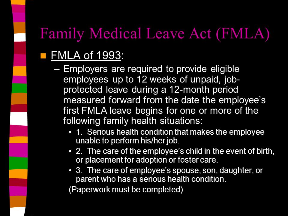Family Medical Leave Act (FMLA) FMLA of 1993: –Employers are required to provide eligible employees up to 12 weeks of unpaid, job- protected leave during a 12-month period measured forward from the date the employee's first FMLA leave begins for one or more of the following family health situations: 1.