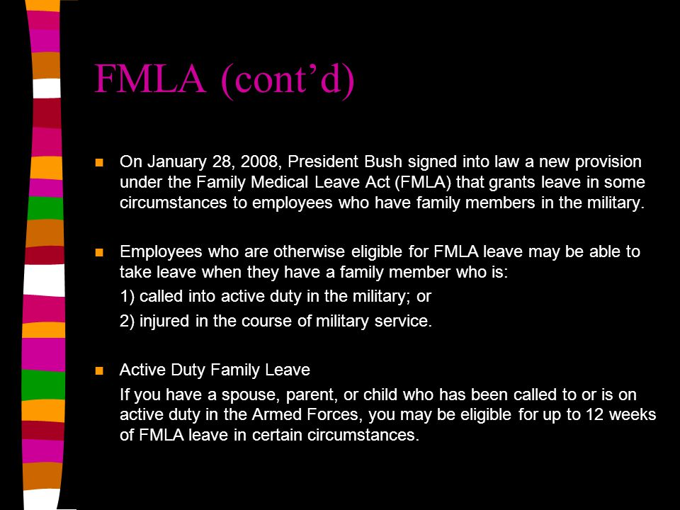 FMLA (cont'd) On January 28, 2008, President Bush signed into law a new provision under the Family Medical Leave Act (FMLA) that grants leave in some