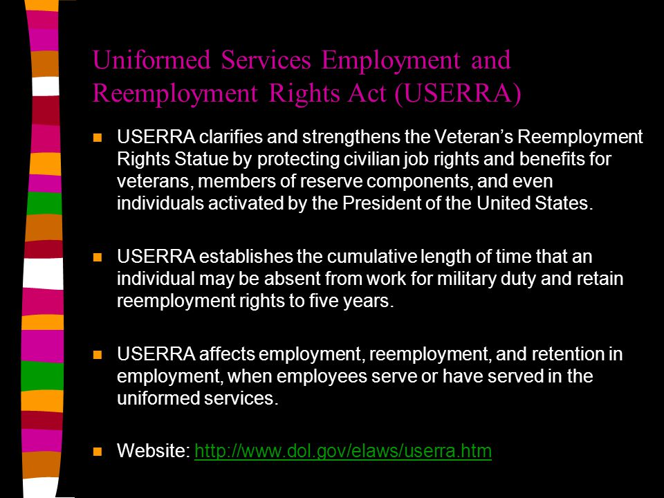 Uniformed Services Employment and Reemployment Rights Act (USERRA) USERRA clarifies and strengthens the Veteran's Reemployment Rights Statue by protecting civilian job rights and benefits for veterans, members of reserve components, and even individuals activated by the President of the United States.