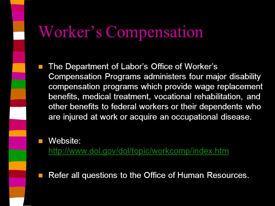 Worker's Compensation The Department of Labor's Office of Worker's Compensation Programs administers four major disability compensation programs which provide wage replacement benefits, medical treatment, vocational rehabilitation, and other benefits to federal workers or their dependents who are injured at work or acquire an occupational disease.