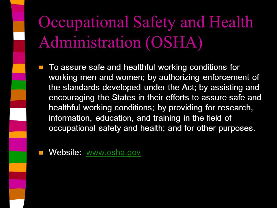 Occupational Safety and Health Administration (OSHA) To assure safe and healthful working conditions for working men and women; by authorizing enforce