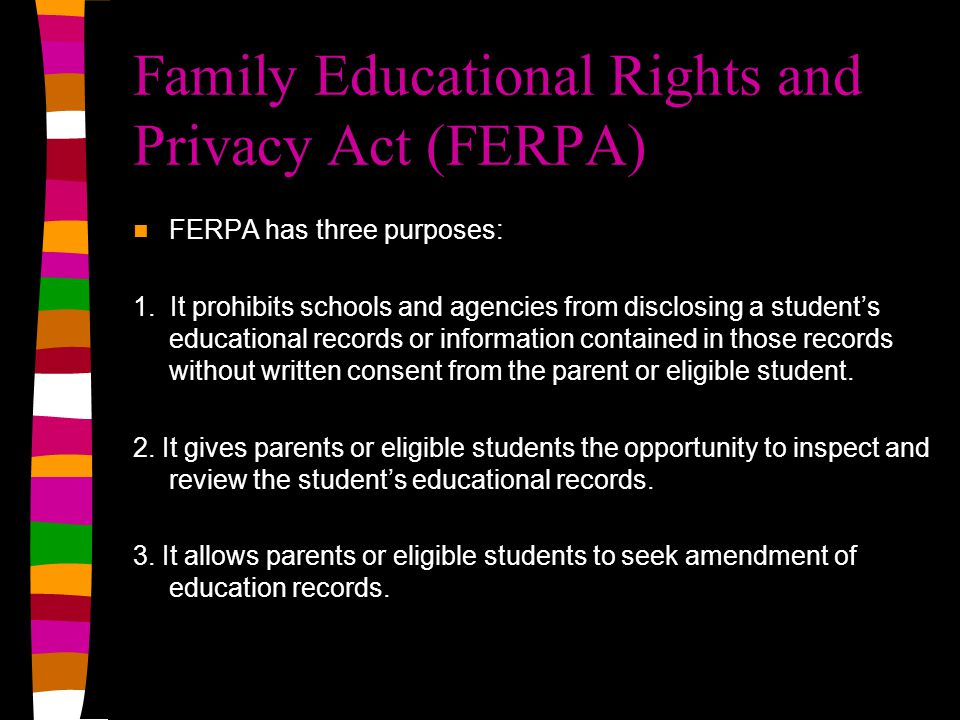 Family Educational Rights and Privacy Act (FERPA) FERPA has three purposes: 1.