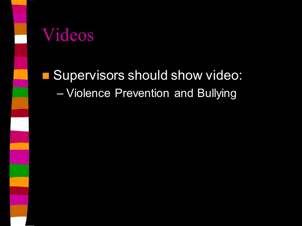 Videos Supervisors should show video: –Violence Prevention and Bullying
