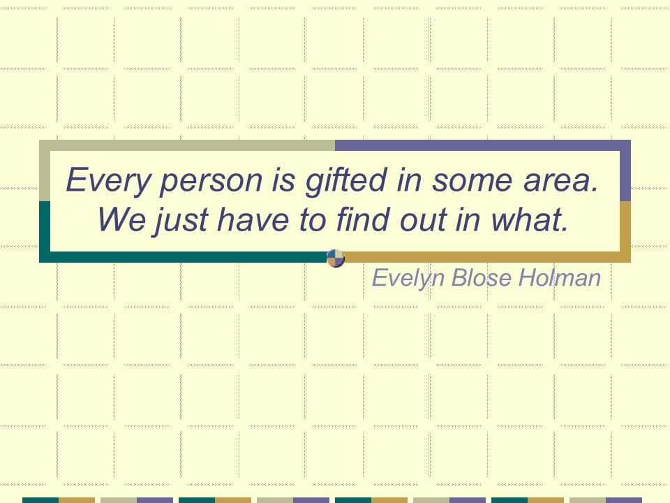 Every person is gifted in some area. We just have to find out in what. Evelyn Blose Holman