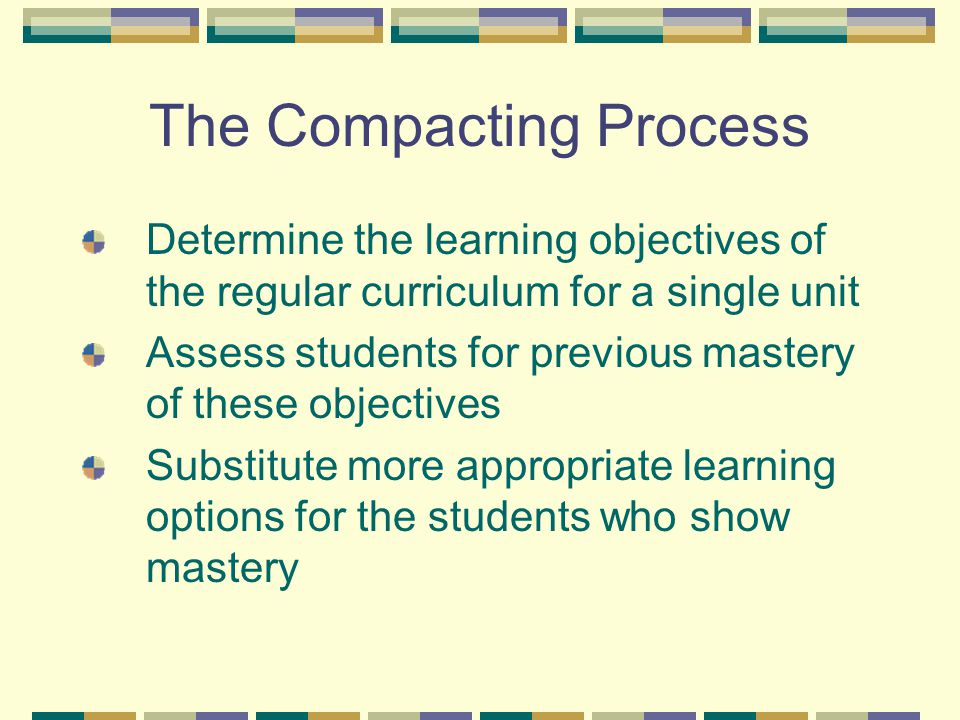 The Compacting Process Determine the learning objectives of the regular curriculum for a single unit Assess students for previous mastery of these obj