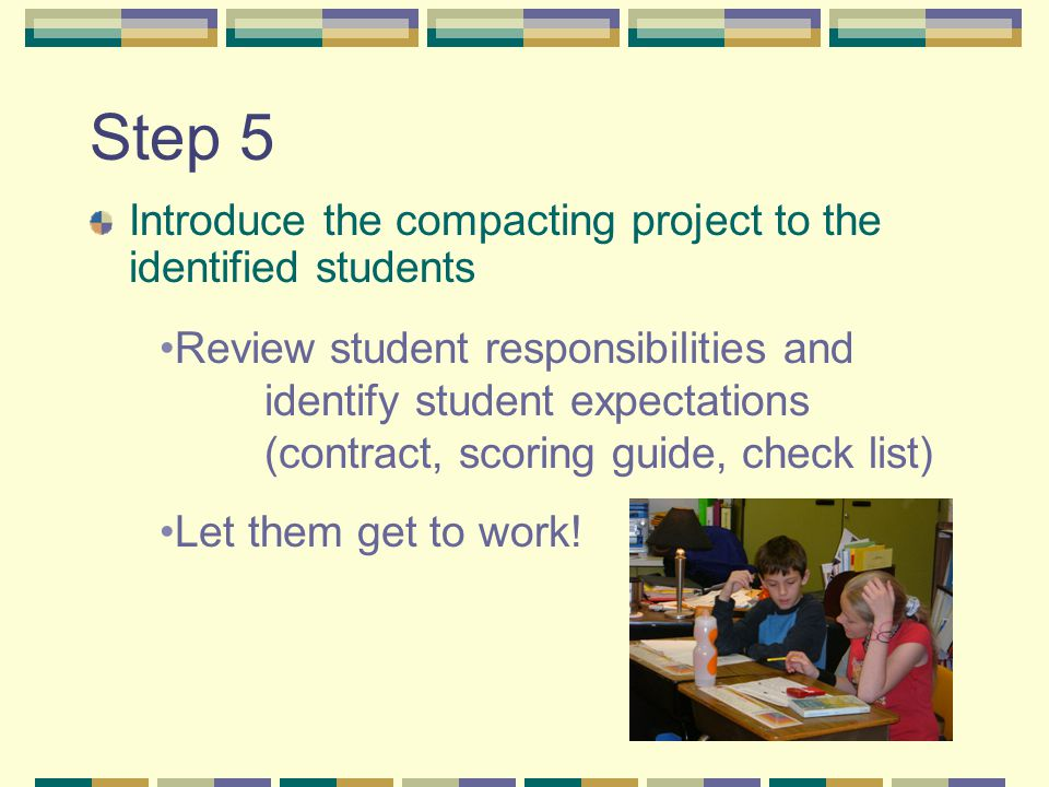 Step 5 Introduce the compacting project to the identified students Review student responsibilities and identify student expectations (contract, scorin