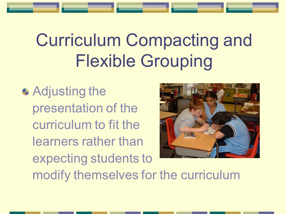 Curriculum Compacting and Flexible Grouping Adjusting the presentation of the curriculum to fit the learners rather than expecting students to modify