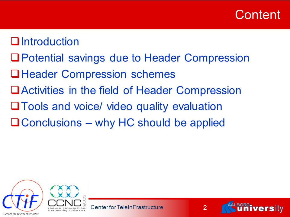 Center for TeleInFrastructure 2 Content  Introduction  Potential savings due to Header Compression  Header Compression schemes  Activities in the field of Header Compression  Tools and voice/ video quality evaluation  Conclusions – why HC should be applied