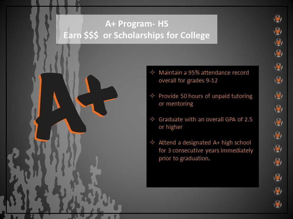 Maintain a 95% attendance record overall for grades 9-12  Provide 50 hours of unpaid tutoring or mentoring  Graduate with an overall GPA of 2.5 or