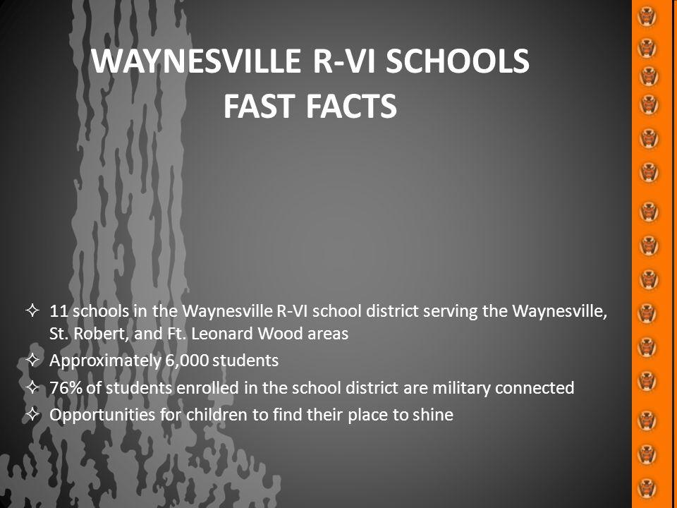 WAYNESVILLE R-VI SCHOOLS FAST FACTS  11 schools in the Waynesville R-VI school district serving the Waynesville, St. Robert, and Ft. Leonard Wood are