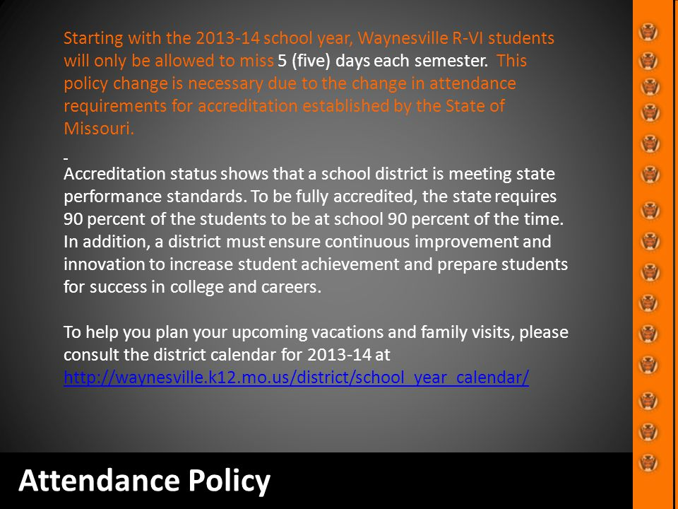 Attendance Policy Starting with the 2013-14 school year, Waynesville R-VI students will only be allowed to miss 5 (five) days each semester. This poli