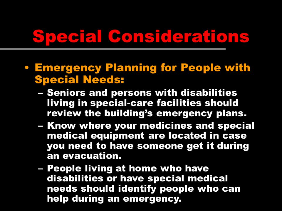 Special Considerations Emergency Planning for People with Special Needs: –Seniors and persons with disabilities living in special-care facilities shou