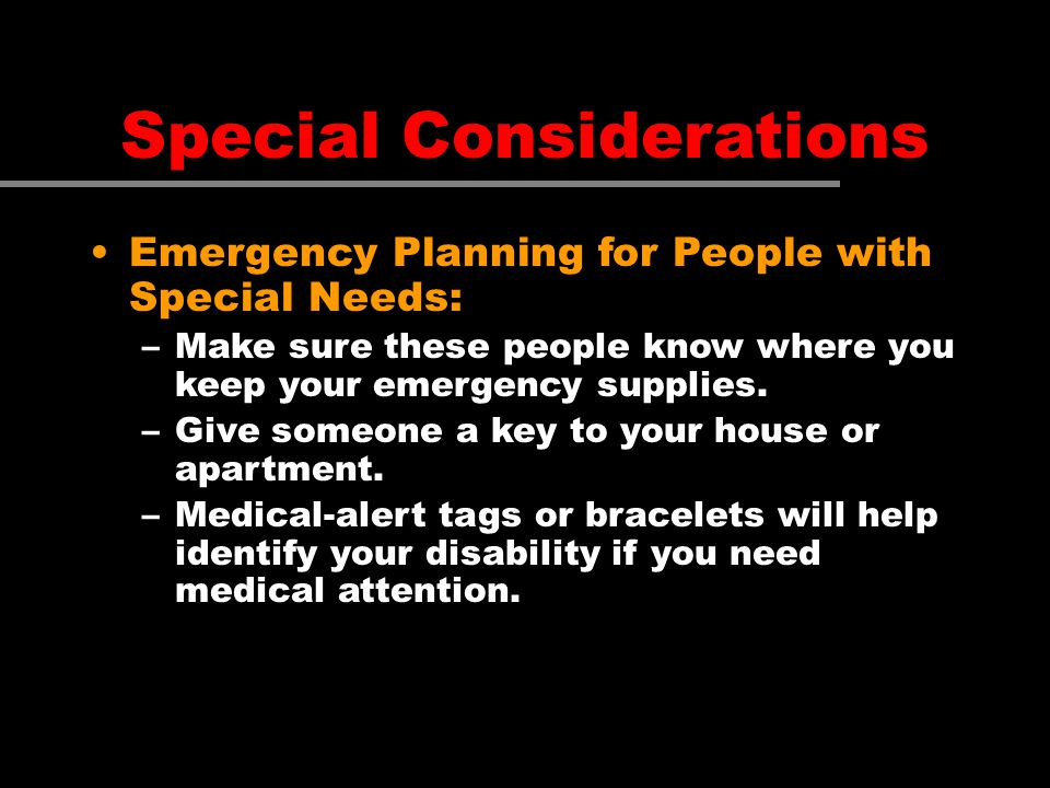 Special Considerations Emergency Planning for People with Special Needs: –Make sure these people know where you keep your emergency supplies. –Give so