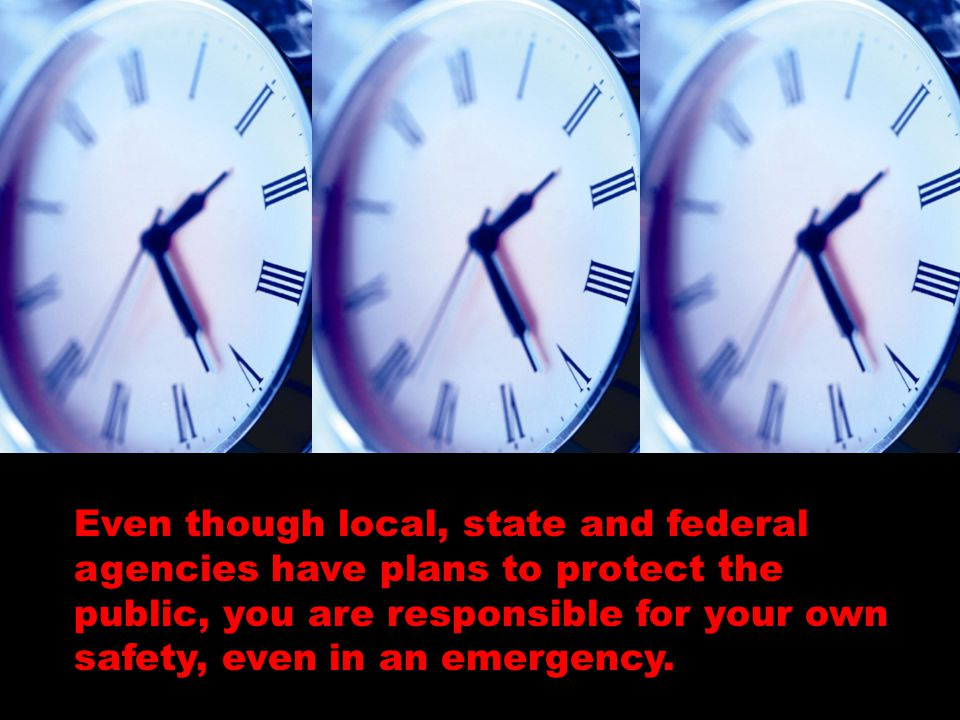 Even though local, state and federal agencies have plans to protect the public, you are responsible for your own safety, even in an emergency.