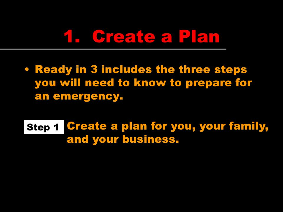 1. Create a Plan Ready in 3 includes the three steps you will need to know to prepare for an emergency. Step 1 Create a plan for you, your family, and