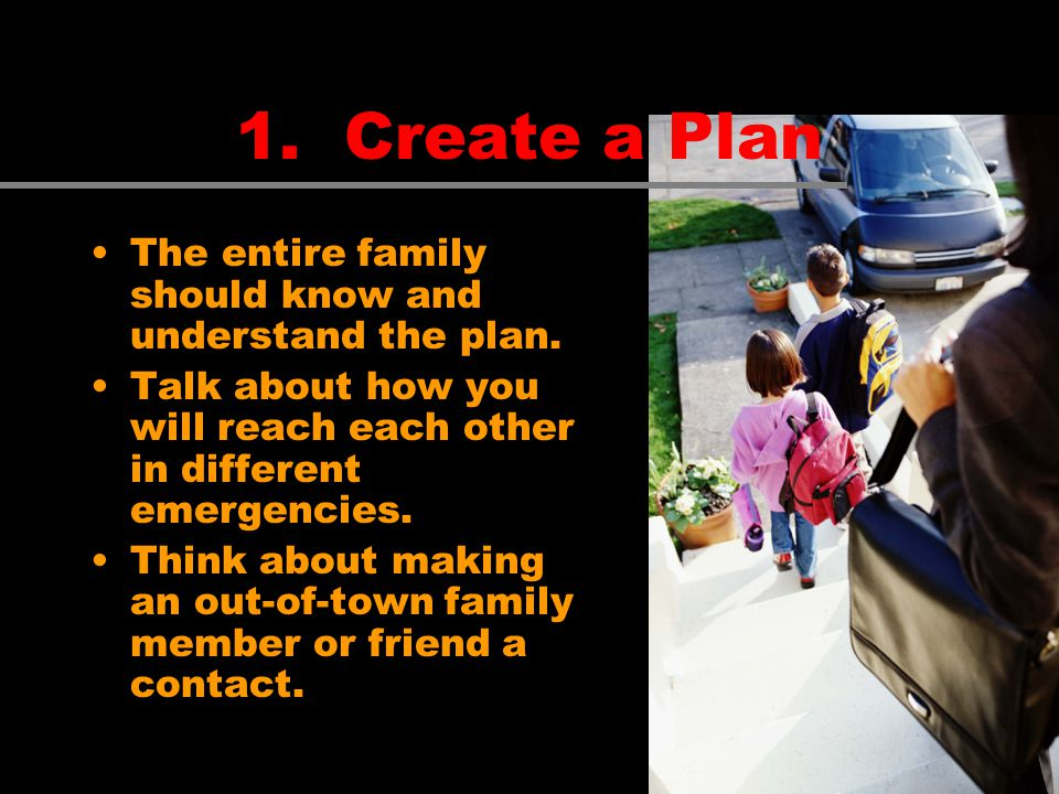 The entire family should know and understand the plan. Talk about how you will reach each other in different emergencies. Think about making an out-of