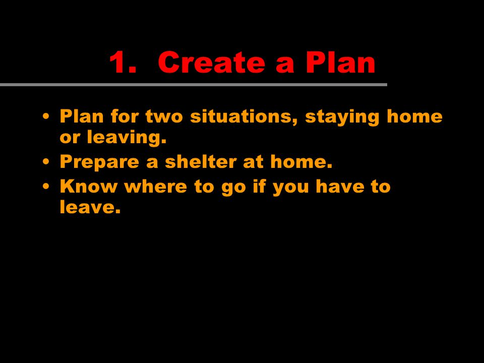 Plan for two situations, staying home or leaving. Prepare a shelter at home. Know where to go if you have to leave.