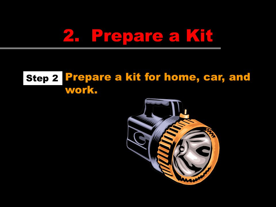2. Prepare a Kit Prepare a kit for home, car, and work. Step 2