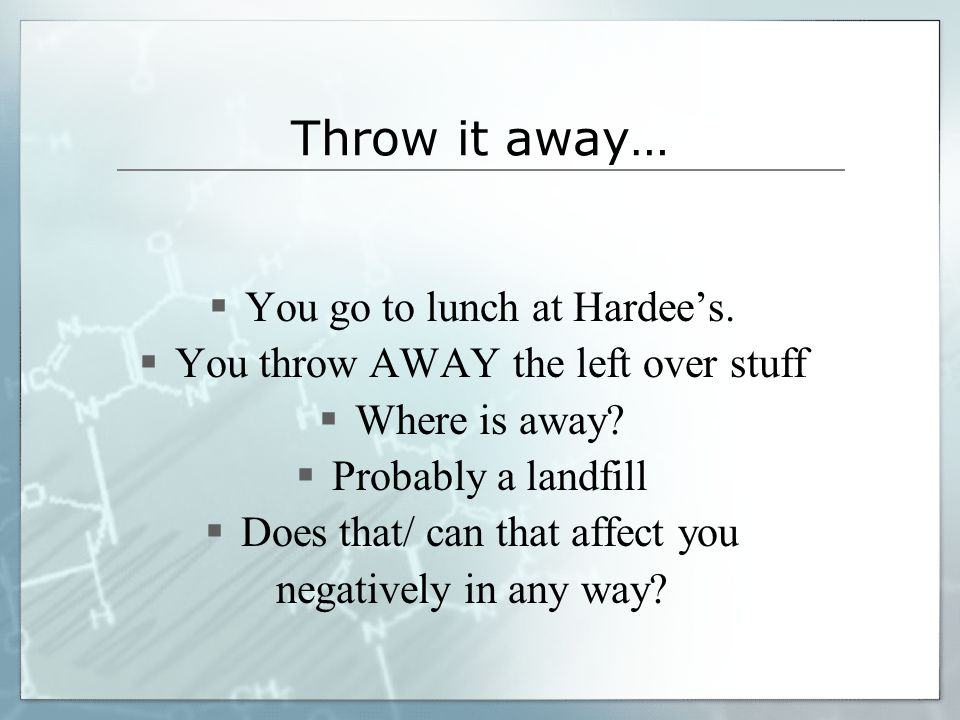 Throw it away…  You go to lunch at Hardee's.  You throw AWAY the left over stuff  Where is away?  Probably a landfill  Does that/ can that affect