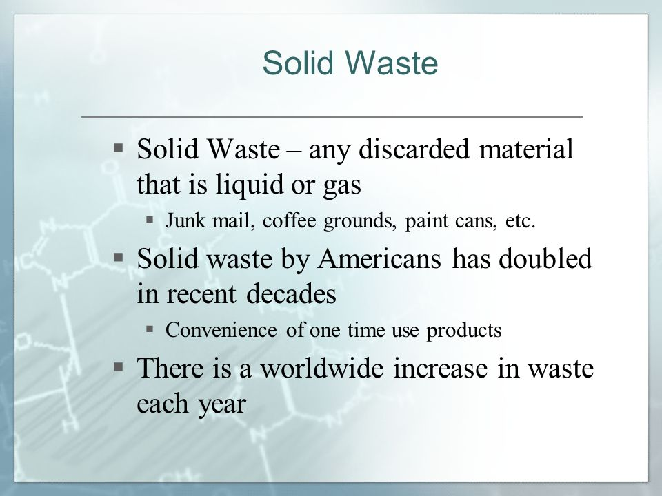  Solid Waste – any discarded material that is liquid or gas  Junk mail, coffee grounds, paint cans, etc.  Solid waste by Americans has doubled in r