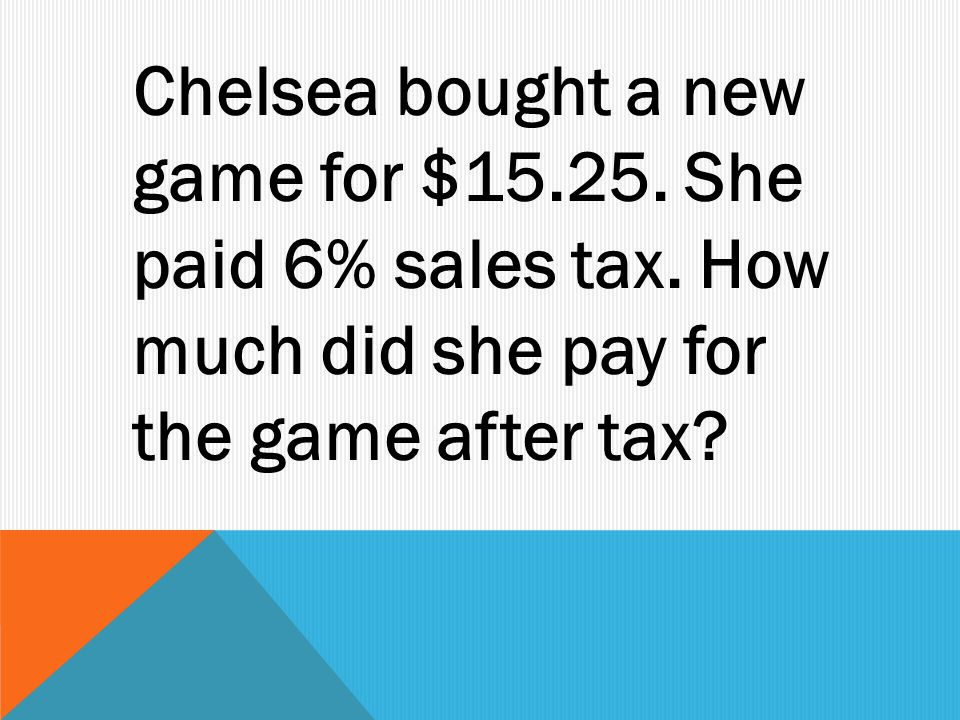 Chelsea bought a new game for $ She paid 6% sales tax.
