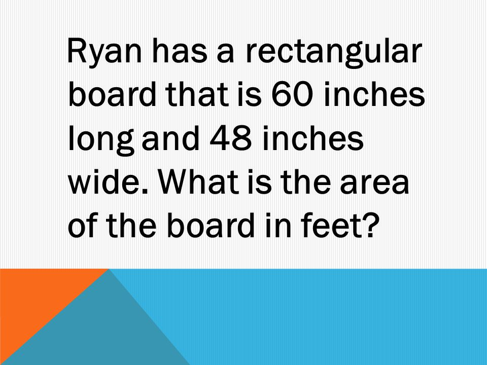 Ryan has a rectangular board that is 60 inches long and 48 inches wide.