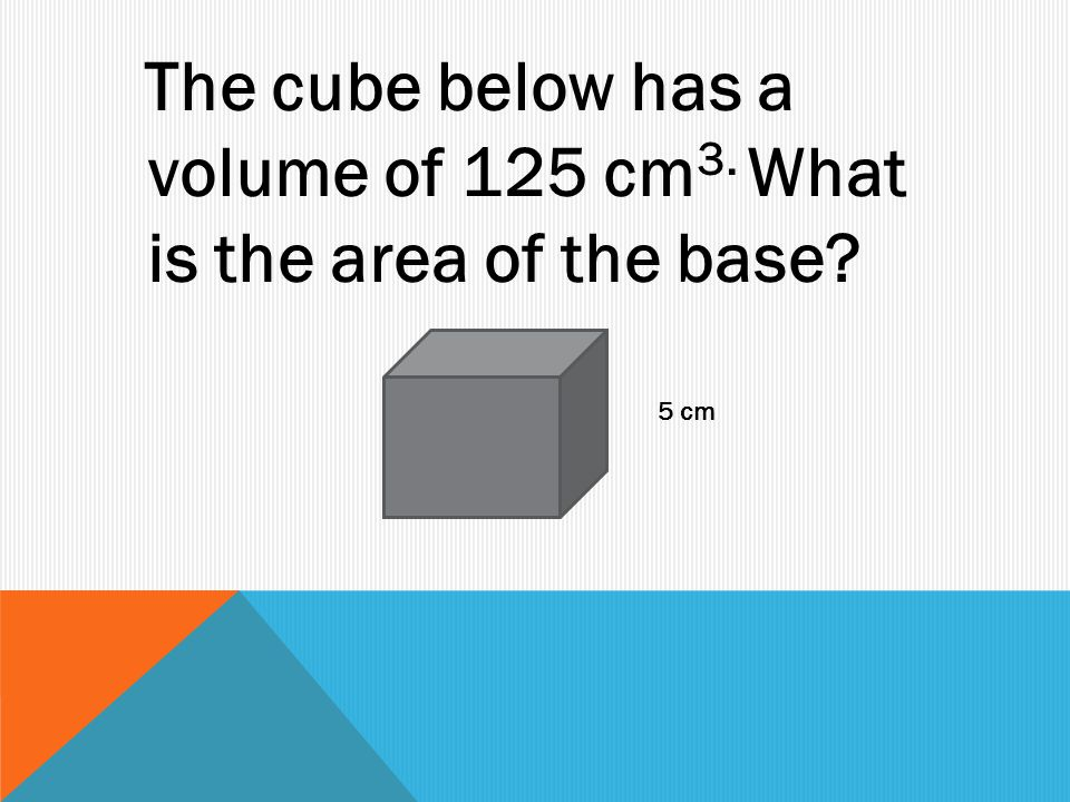 The cube below has a volume of 125 cm 3. What is the area of the base 5 cm