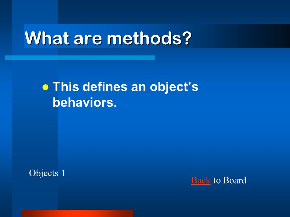 What are methods? This defines an object's behaviors. BackBack to Board Objects 1