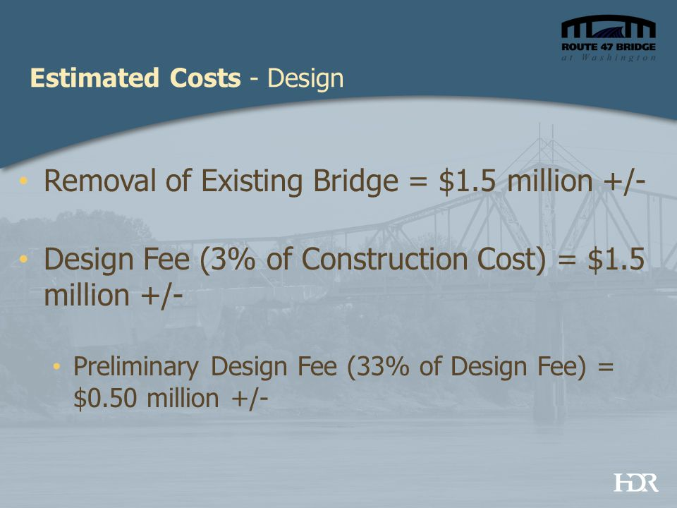 Estimated Costs - Design Removal of Existing Bridge = $1.5 million +/- Design Fee (3% of Construction Cost) = $1.5 million +/- Preliminary Design Fee