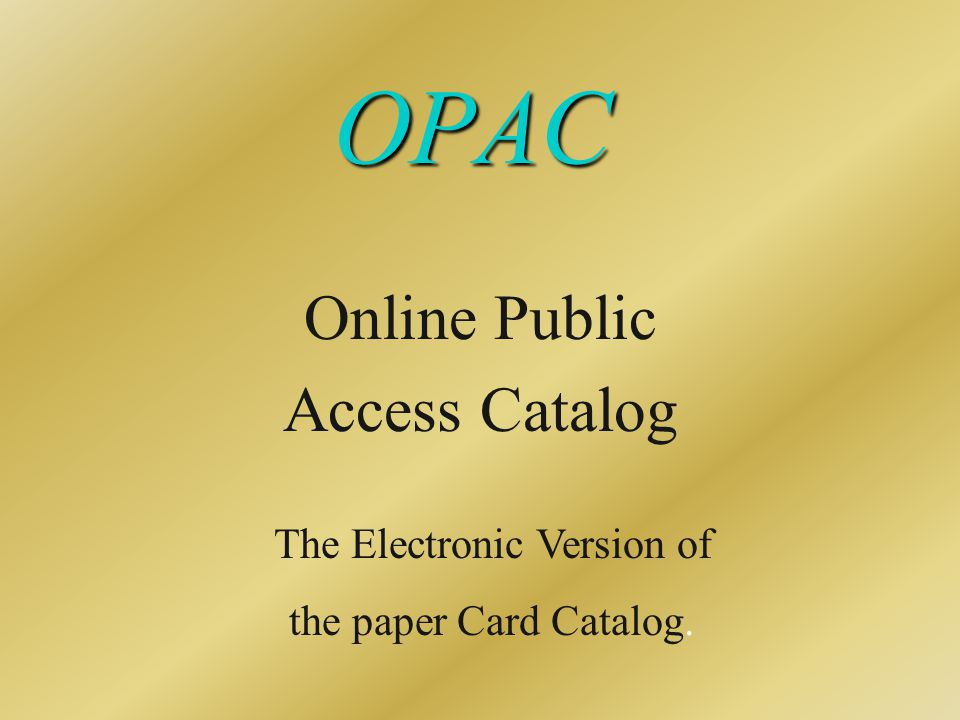 OPAC Online Public Access Catalog The Electronic Version of the paper Card Catalog.