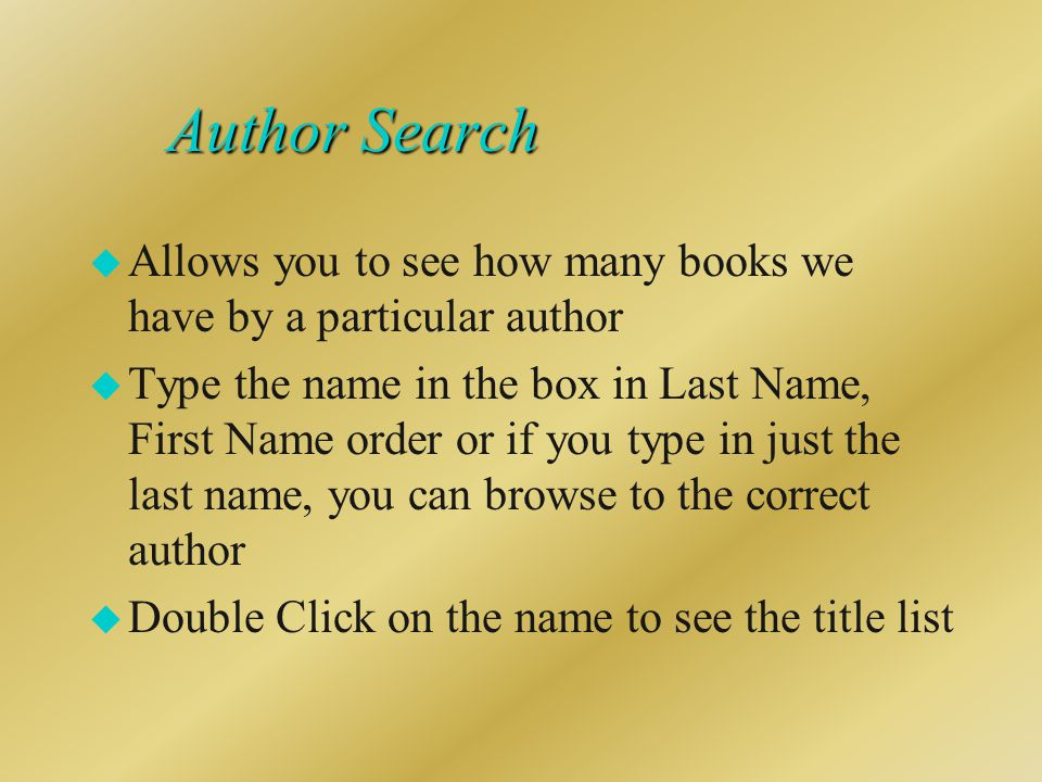 Author Search u Allows you to see how many books we have by a particular author u Type the name in the box in Last Name, First Name order or if you type in just the last name, you can browse to the correct author u Double Click on the name to see the title list