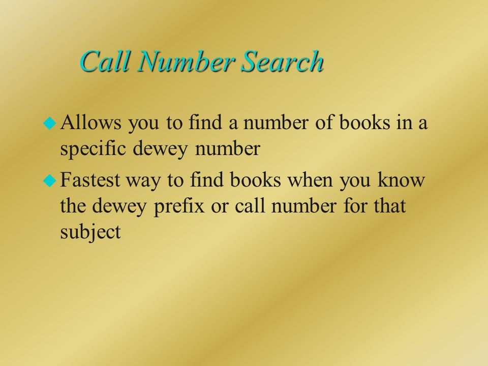 Call Number Search u Allows you to find a number of books in a specific dewey number u Fastest way to find books when you know the dewey prefix or call number for that subject