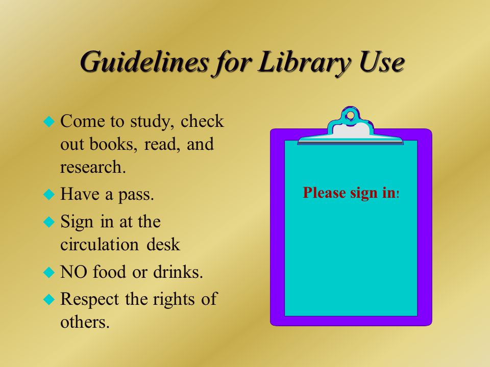 Guidelines for Library Use u Come to study, check out books, read, and research.