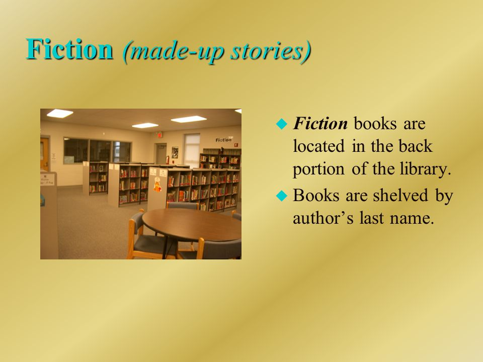 Fiction (made-up stories) u Fiction books are located in the back portion of the library.