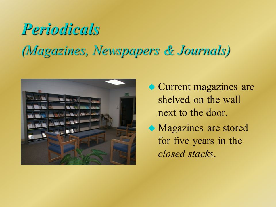 Periodicals (Magazines, Newspapers & Journals) u Current magazines are shelved on the wall next to the door.