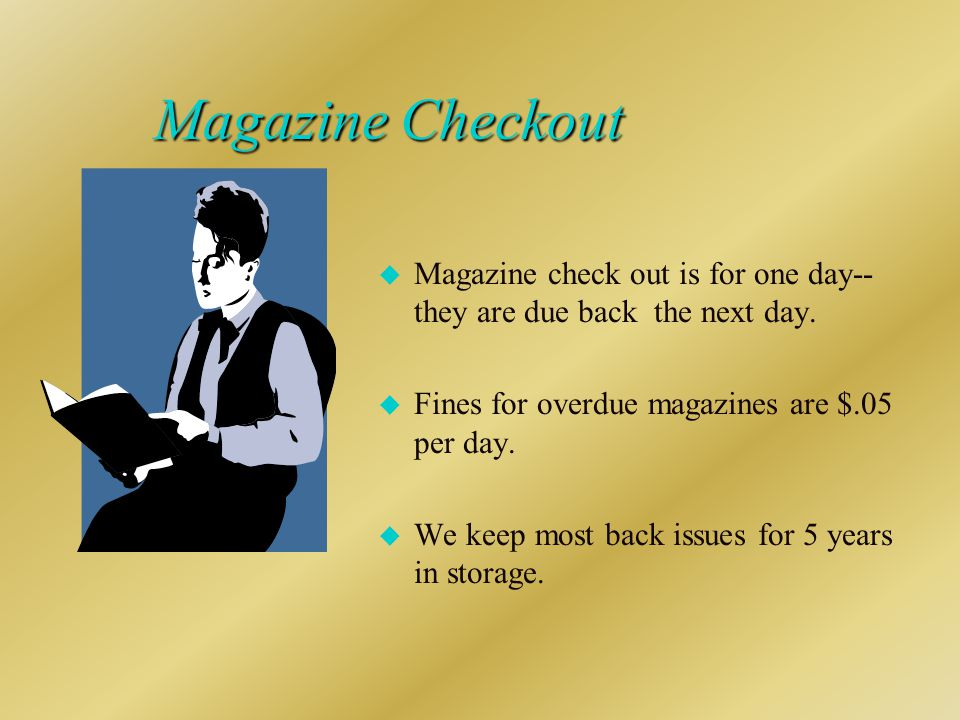 Magazine Checkout u Magazine check out is for one day-- they are due back the next day.