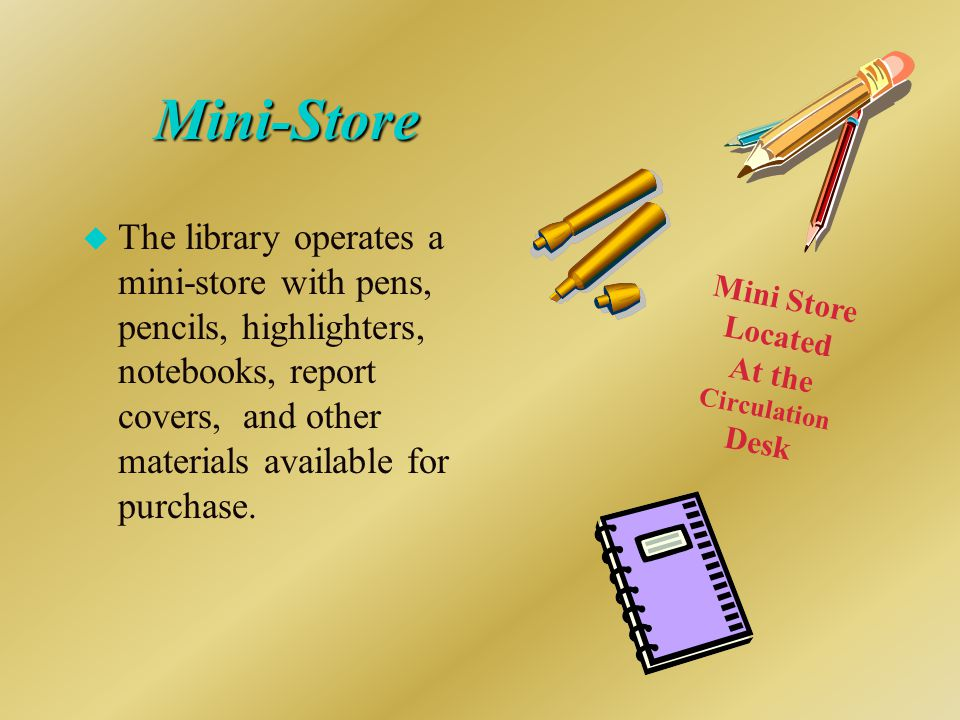 Mini-Store u The library operates a mini-store with pens, pencils, highlighters, notebooks, report covers, and other materials available for purchase.