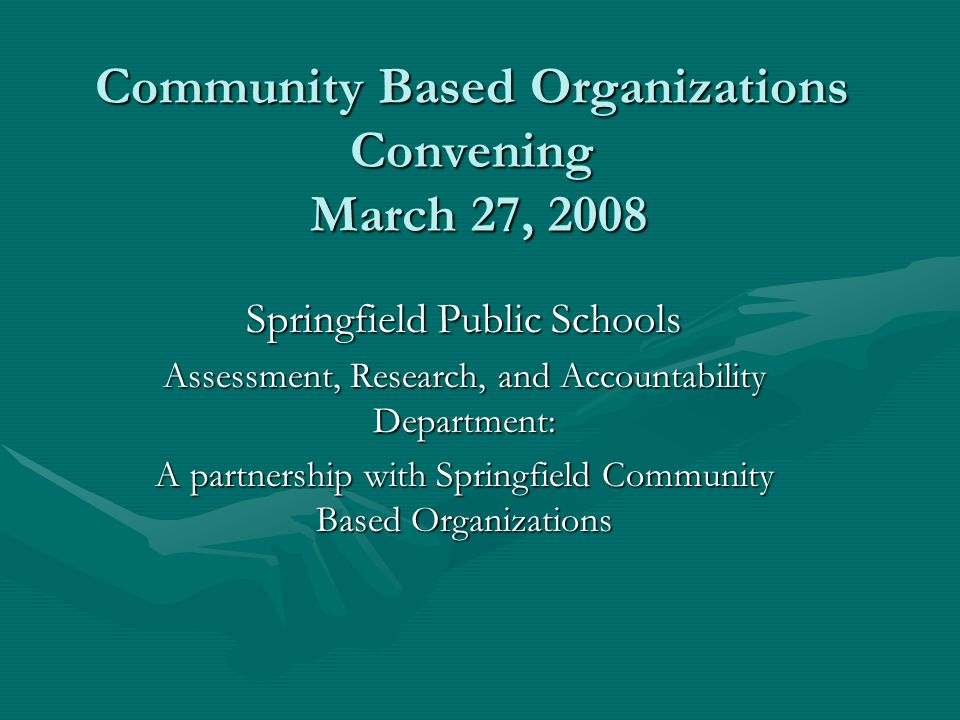 Community Based Organizations Convening March 27, 2008 Springfield Public Schools Assessment, Research, and Accountability Department: A partnership w
