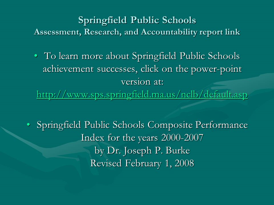 Springfield Public Schools Assessment, Research, and Accountability report link To learn more about Springfield Public Schools achievement successes,