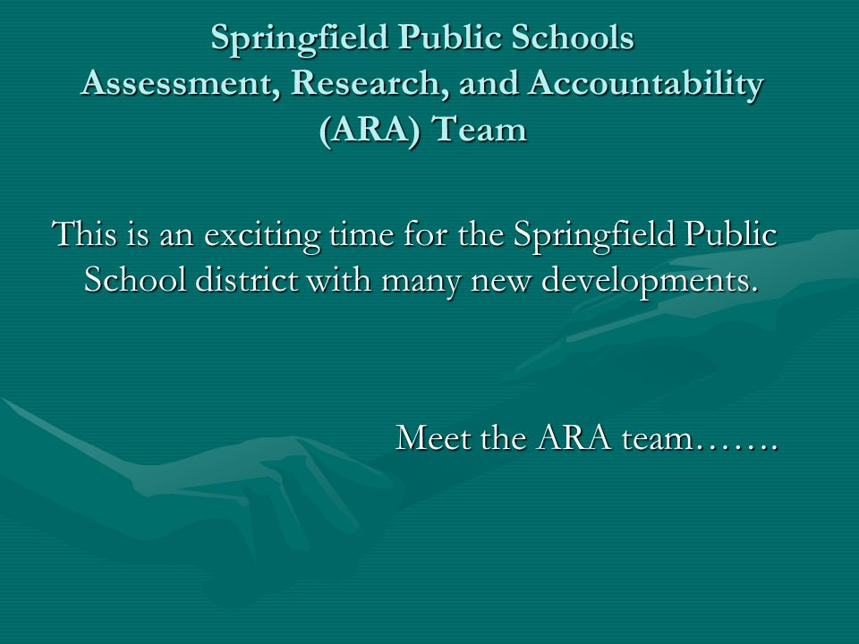 Springfield Public Schools Assessment, Research, and Accountability (ARA) Team This is an exciting time for the Springfield Public School district with many new developments.