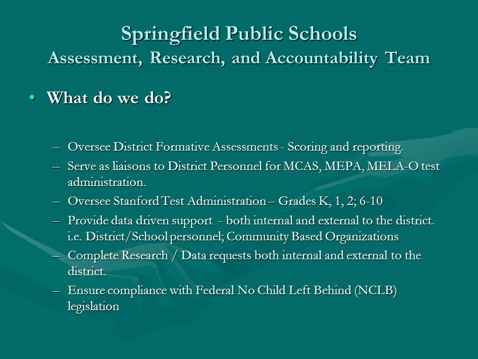 Springfield Public Schools Assessment, Research, and Accountability Team What do we do?What do we do? –Oversee District Formative Assessments - Scorin